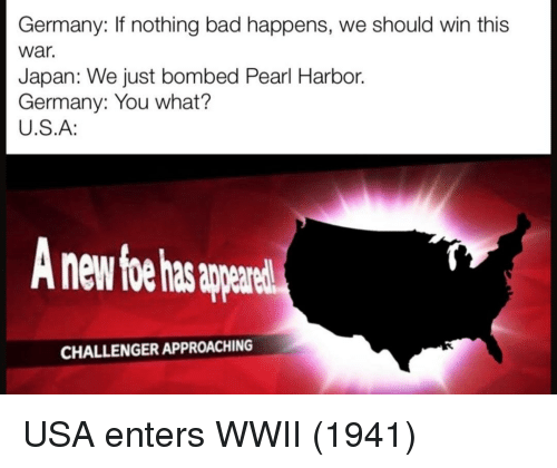 harbor: Germany: If nothing bad happens, we should win this  war.  Japan: We just bombed Pearl Harbor.  Germany: You what?  U.S.A:  nd  CHALLENGER APPROACHING USA enters WWII (1941)