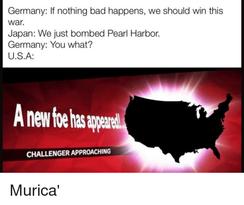 Challenger: Germany: If nothing bad happens, we should win this  war.  Japan: We just bombed Pearl Harbor.  Germany: You what?  U.S.A:  nd  CHALLENGER APPROACHING Murica'