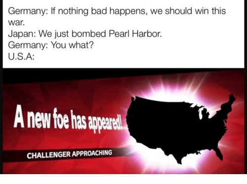 harbor: Germany: If nothing bad happens, we should win this  war.  Japan: We just bombed Pearl Harbor.  Germany: You what?  U.S.A:  nd  CHALLENGER APPROACHING