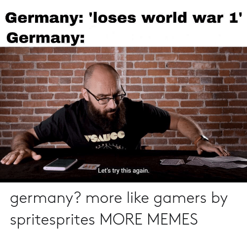 world war 1: Germany: 'Ioses world war 1'  Germany:  VSAUGE  Let's try this again germany? more like gamers by spritesprites MORE MEMES