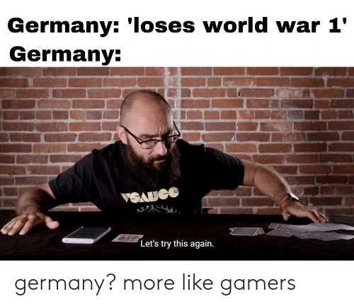 world war 1: Germany: 'Ioses world war 1'  Germany:  VSAUGE  Let's try this again germany? more like gamers