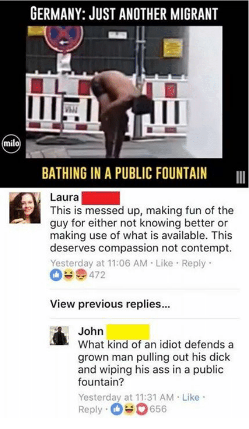 Contemption: GERMANY: JUST ANOTHER MIGRANT  milo  BATHING IN A PUBLIC FOUNTAIN  Laura  This is messed up, making fun of the  guy for either not knowing better or  making use of what is available. This  deserves compassion not contempt.  Yesterday at 11:06 AM Like Reply  472  View previous replies...  John  What kind of an idiot defends a  grown man pulling out his dick  and wiping his ass in a public  fountain?  Yesterday at 11:31 AM Like  Reply-O 0656