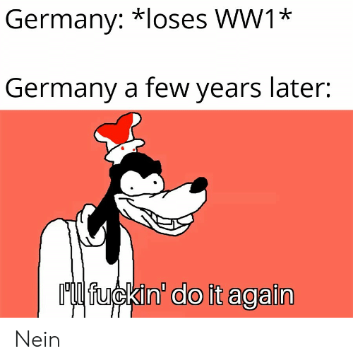 Do It Again, Germany, and Ww1: Germany: *loses WW1*  Germany a few years later:  Ml fuckin' do it again Nein
