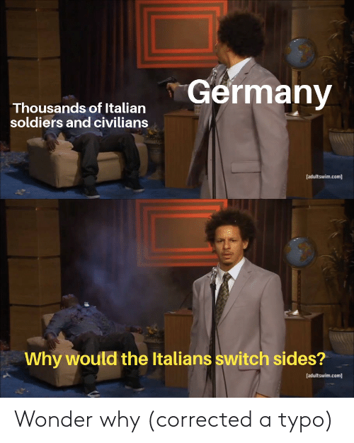 Civilians: Germany  Thousands of Italian  soldiers and civilians  [adultswim.com]  Why would the Italians switch sides?  [adultswim.com] Wonder why (corrected a typo)