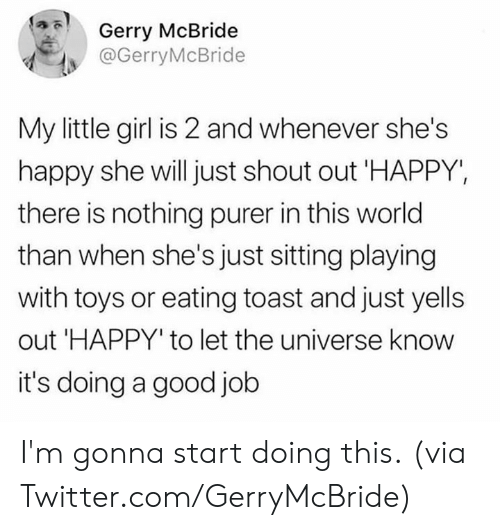 Dank, Twitter, and Girl: Gerry McBride  @GerryMcBride  My little girl is 2 and whenever she's  happy she will just shout out 'HAPPY,  there is nothing purer in this world  than when she's just sitting playing  with toys or eating toast and just yells  out 'HAPPY' to let the universe know  it's doing a good job I'm gonna start doing this.  (via Twitter.com/GerryMcBride)