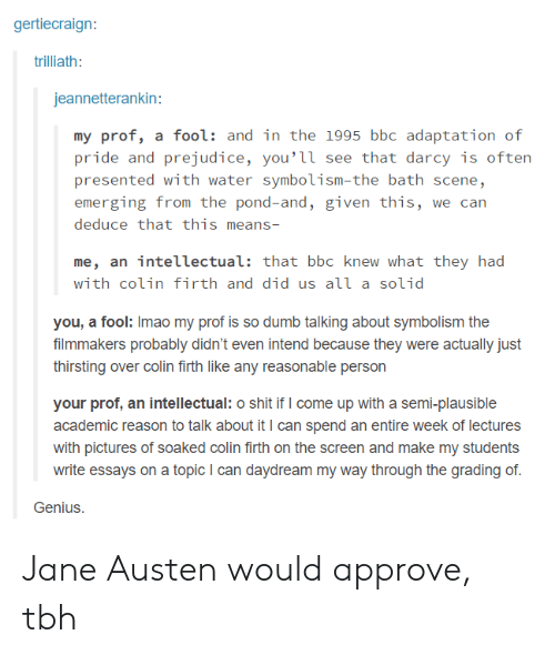 So Dumb: gertiecraign:  trilliath:  jeannetterankin:  my prof, a fool: and in the 1995 bbc adaptation of  pride and prejudice, you'її see that darcy is often  presented with water symbolism-the bath scene,  emerging from the pond-and, given this, we can  deduce that this means-  me, an intellectual: that bbc knew what they had  with colin firth and did us аїї a solid  you, a fool: Imao my prof is so dumb talking about symbolism the  filmmakers probably didn't even intend because they were actually just  thirsting over colin firth like any reasonable person  your prof, an intellectual: o shit if I come up with a semi-plausible  academic reason to talk about it I can spend an entire week of lectures  with pictures of soaked colin firth on the screen and make my students  write essays on a topic I can daydream my way through the grading of  Genius. Jane Austen would approve, tbh