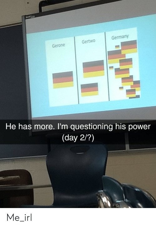 Germany, Power, and Irl: Gertwo  Germany  Gerone  He has more. I'm questioning his power  (day 2/?) Me_irl
