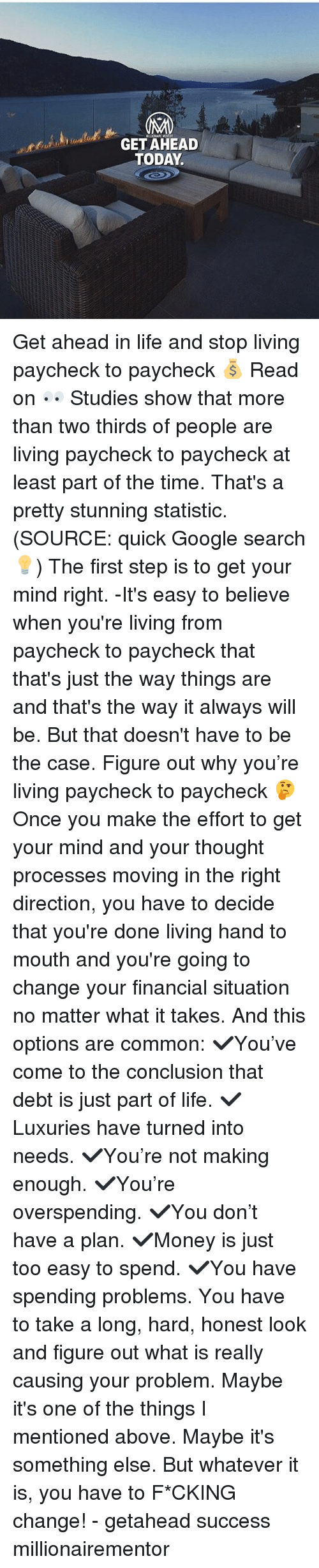 moving in: GET AHEAD  TODAY Get ahead in life and stop living paycheck to paycheck 💰 Read on 👀 Studies show that more than two thirds of people are living paycheck to paycheck at least part of the time. That's a pretty stunning statistic. (SOURCE: quick Google search💡) The first step is to get your mind right. -It's easy to believe when you're living from paycheck to paycheck that that's just the way things are and that's the way it always will be. But that doesn't have to be the case. Figure out why you're living paycheck to paycheck 🤔 Once you make the effort to get your mind and your thought processes moving in the right direction, you have to decide that you're done living hand to mouth and you're going to change your financial situation no matter what it takes. And this options are common: ✔️You've come to the conclusion that debt is just part of life. ✔️Luxuries have turned into needs. ✔️You're not making enough. ✔️You're overspending. ✔️You don't have a plan. ✔️Money is just too easy to spend. ✔️You have spending problems. You have to take a long, hard, honest look and figure out what is really causing your problem. Maybe it's one of the things I mentioned above. Maybe it's something else. But whatever it is, you have to F*CKING change! - getahead success millionairementor