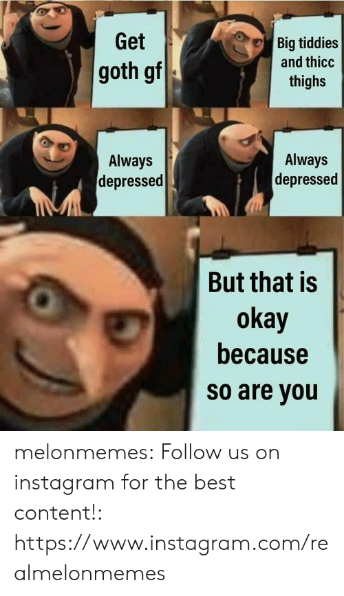 Instagram, Tumblr, and Best: Get  Big tiddies  and thicc  goth gf  thighs  Always  Always  depressed  depressed  But that is  okay  because  so are you melonmemes:  Follow us on instagram for the best content!: https://www.instagram.com/realmelonmemes