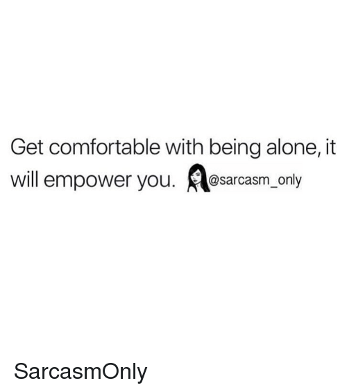 Being Alone, Comfortable, and Funny: Get comfortable with being alone, it  will empower you. sarcasm, only SarcasmOnly