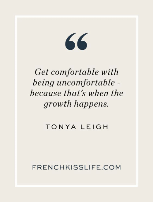 Leigh: Get comfortable with  being uncomfortable  because that's when the  growth happens.  TONYA LEIGH  FRENCHKISSLIFE.COM