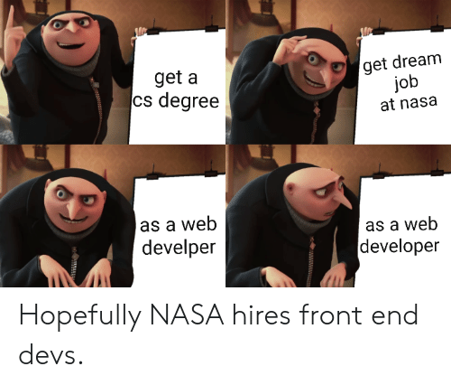 Nasa, Job, and Dream: get dream  job  at nasa  get a  cs degree  as a wet  develper  as a web  developer Hopefully NASA hires front end devs.