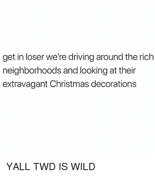 Christmas Decorations: get in loser we're driving around the rich  neighborhoods and looking at their  extravagant Christmas decorations YALL TWD IS WILD