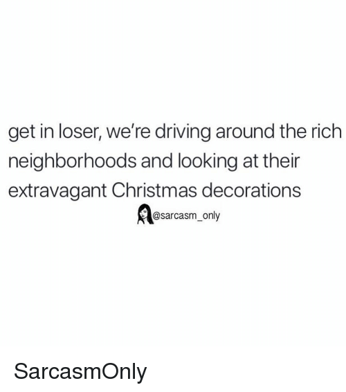 Christmas Decorations: get in loser, we're driving around the rich  neighborhoods and looking at thein  extravagant Christmas decorations  @sarcasm_only SarcasmOnly
