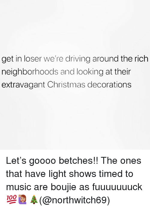 Christmas Decorations: get in loser we're driving around the rich  neighborhoods and looking at their  extravagant Christmas decorations Let's goooo betches!! The ones that have light shows timed to music are boujie as fuuuuuuuck 💯🙋🏽♀️🎄(@northwitch69)