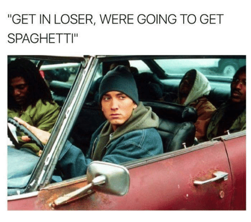 """Spaghetties: """"GET IN LOSER, WERE GOING TO GET  SPAGHETTI"""""""