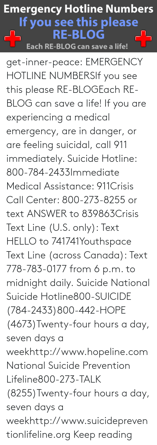 reading: get-inner-peace: EMERGENCY HOTLINE NUMBERSIf you see this please RE-BLOGEach RE-BLOG can save a life! If you are experiencing a medical emergency, are in danger, or are feeling suicidal, call 911 immediately.  Suicide Hotline: 800-784-2433Immediate Medical Assistance: 911Crisis Call Center: 800-273-8255 or text ANSWER to 839863Crisis Text Line (U.S. only): Text HELLO to 741741Youthspace Text Line (across Canada): Text 778-783-0177 from 6 p.m. to midnight daily. Suicide National Suicide Hotline800-SUICIDE (784-2433)800-442-HOPE (4673)Twenty-four hours a day, seven days a weekhttp://www.hopeline.com National Suicide Prevention Lifeline800-273-TALK (8255)Twenty-four hours a day, seven days a weekhttp://www.suicidepreventionlifeline.org Keep reading