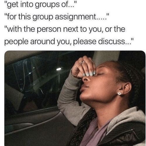 "Next, Group, and You: ""get into groups of..""  for this group assignment...""  ""with the person next to you, or the  people around you, please discuss.."""