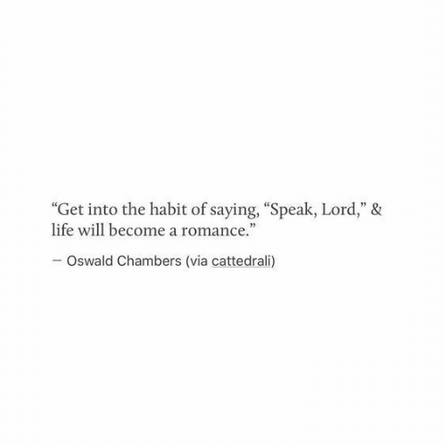 """oswald: """"Get into the habit of saying, """"Speak, Lord,"""" &  life will become a romance.""""  Oswald Chambers (via cattedrali)"""
