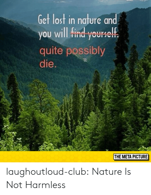 In Nature: Get lost in nature and  you will find yourelf  quite possibly  die.  THE META PICTURE laughoutloud-club:  Nature Is Not Harmless