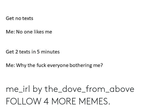 Dank, Dove, and Memes: Get no texts  Me: No one likes me  Get 2 texts in 5 minutes  Me: Why the fuck everyone bothering me? me_irl by the_dove_from_above FOLLOW 4 MORE MEMES.