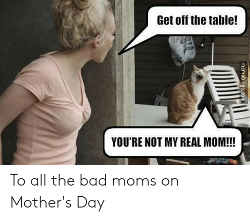 Bad Mom Meme: Get off the table!  YOU'RE NOT MY REAL MOM!!!  memebinge.com To all the bad moms on Mother's Day