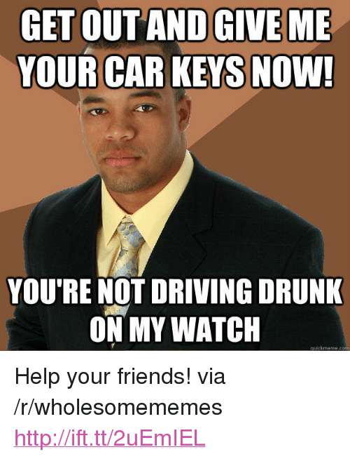 "Driving, Drunk, and Friends: GET OUT AND GIVE ME  YOUR CAR KEYS NOW!  YOU'RE NOT DRIVING DRUNK  ON MY WATCH  quickmeme.com <p>Help your friends! via /r/wholesomememes <a href=""http://ift.tt/2uEmIEL"">http://ift.tt/2uEmIEL</a></p>"