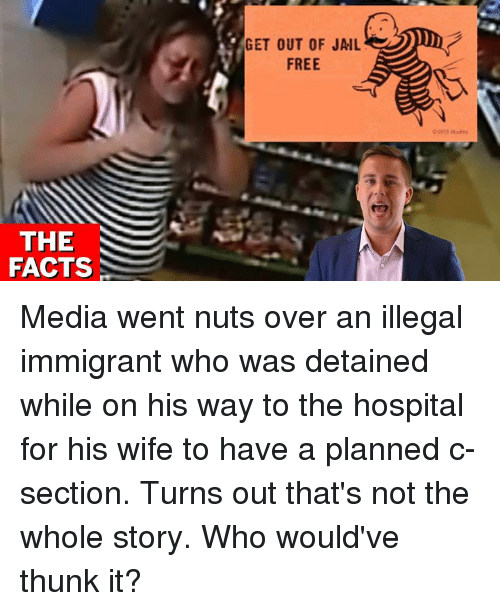 Facts, Jail, and Memes: GET OUT OF JAIL  FREE  THE  FACTS Media went nuts over an illegal immigrant who was detained while on his way to the hospital for his wife to have a planned c-section.    Turns out that's not the whole story. Who would've thunk it?