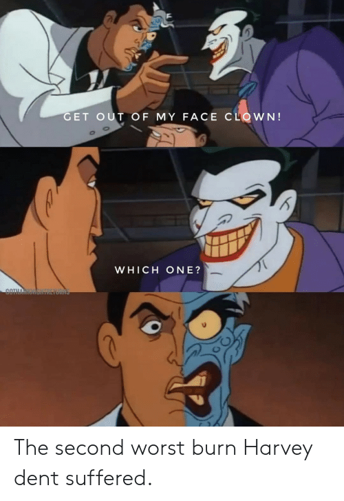 my face: GET OUT OF MY FACE CLOWN!  WHICH ONE?  COTH The second worst burn Harvey dent suffered.