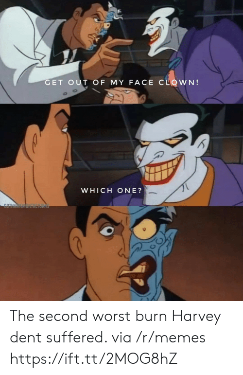 my face: GET OUT OF MY FACE CLOWN!  WHICH ONE?  COTHA The second worst burn Harvey dent suffered. via /r/memes https://ift.tt/2MOG8hZ