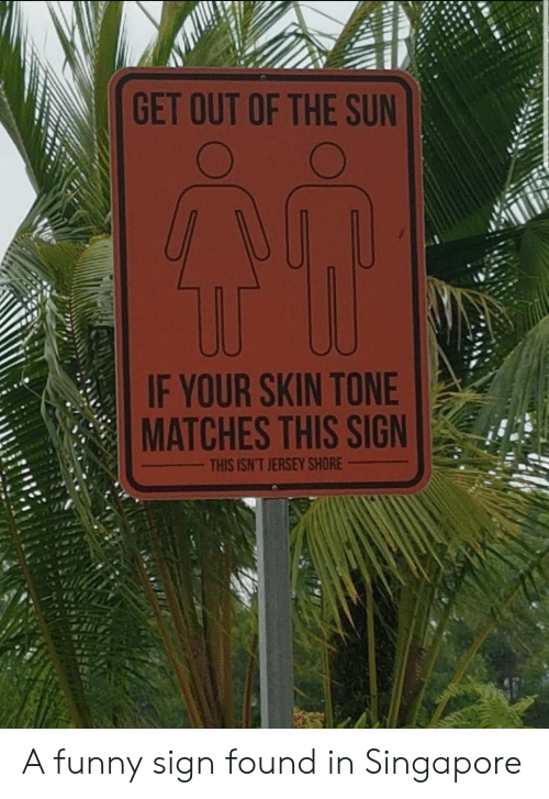 Singapore: GET OUT OF THE SUN  IF YOUR SKIN TONE  MATCHES THIS SIGN  THIS ISN'T JERSEY SHORE A funny sign found in Singapore