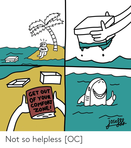 Zone, Get, and Helpless: GET OUT  OF YOUR  COMFORT  ZONE! Not so helpless [OC]