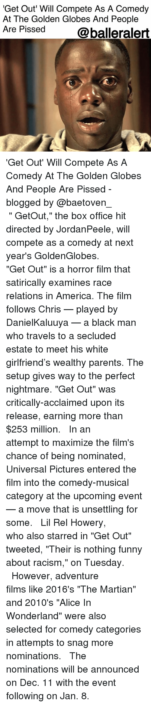 "Golden Globes: 'Get Out Will Compete As A Comedy  At The Golden Globes And People  Are Pissed  @balleralert 'Get Out' Will Compete As A Comedy At The Golden Globes And People Are Pissed - blogged by @baetoven_ ⠀⠀⠀⠀⠀⠀⠀ ⠀⠀⠀⠀⠀⠀⠀ "" GetOut,"" the box office hit directed by JordanPeele, will compete as a comedy at next year's GoldenGlobes. ⠀⠀⠀⠀⠀⠀⠀ ⠀⠀⠀⠀⠀⠀⠀ ""Get Out"" is a horror film that satirically examines race relations in America. The film follows Chris — played by DanielKaluuya — a black man who travels to a secluded estate to meet his white girlfriend's wealthy parents. The setup gives way to the perfect nightmare. ""Get Out"" was critically-acclaimed upon its release, earning more than $253 million. ⠀⠀⠀⠀⠀⠀⠀ ⠀⠀⠀⠀⠀⠀⠀ In an attempt to maximize the film's chance of being nominated, Universal Pictures entered the film into the comedy-musical category at the upcoming event — a move that is unsettling for some. ⠀⠀⠀⠀⠀⠀⠀ ⠀⠀⠀⠀⠀⠀⠀ Lil Rel Howery, who also starred in ""Get Out"" tweeted, ""Their is nothing funny about racism,"" on Tuesday. ⠀⠀⠀⠀⠀⠀⠀ ⠀⠀⠀⠀⠀⠀⠀ However, adventure films like 2016's ""The Martian"" and 2010's ""Alice In Wonderland"" were also selected for comedy categories in attempts to snag more nominations. ⠀⠀⠀⠀⠀⠀⠀ ⠀⠀⠀⠀⠀⠀⠀ The nominations will be announced on Dec. 11 with the event following on Jan. 8."