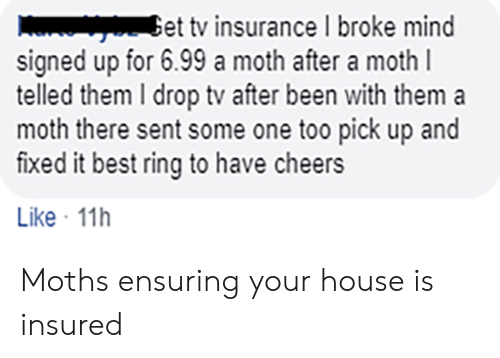 Telled: Get tv insurance I broke mind  signed up for 6.99 a moth after a moth l  telled them I drop tv after been with them  moth there sent some one too pick up and  fixed it best ring to have cheers  Like 11h Moths ensuring your house is insured