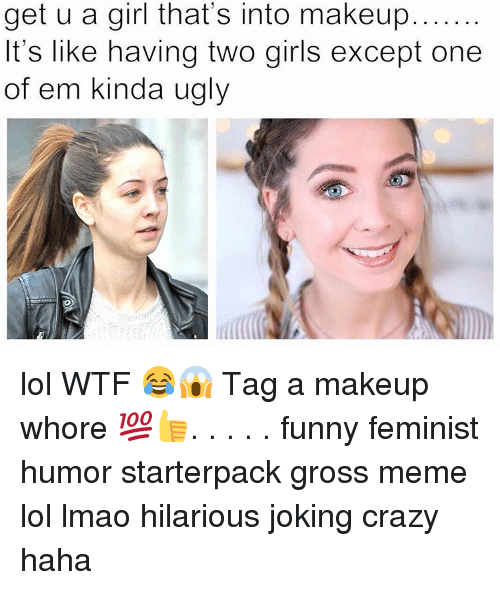 Gross Memes: get u a girl that's into makeup  It's like having two girls except one  of em kinda ugly lol WTF 😂😱 Tag a makeup whore 💯👍. . . . . funny feminist humor starterpack gross meme lol lmao hilarious joking crazy haha