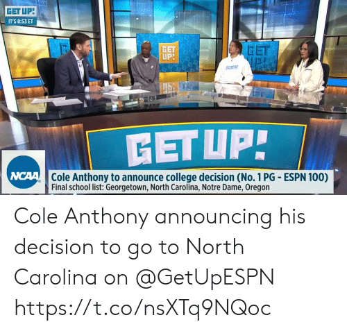 North Carolina: GET UP  IT'S 8:53 ET  GET  GET  Cole Anthony to announce college decision (No. 1 PG ESPN 100)  Final school list: Georgetown, North Carolina, Notre Dame, Oregon Cole Anthony announcing his decision to go to North Carolina on @GetUpESPN    https://t.co/nsXTq9NQoc