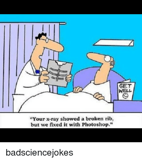 "Photoshoper: GET  WELL  Your x-ray showed a broken rib,  but we fixed it with Photoshop."" badsciencejokes"