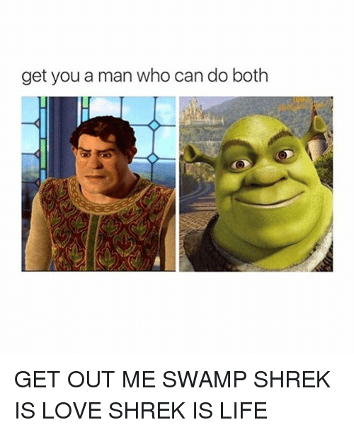 shrek is life: get you a man who can do both GET OUT ME SWAMP SHREK IS LOVE SHREK IS LIFE