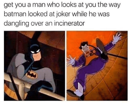 Batman, Funny, and Joker: get you a man who looks at you the way  batman looked at joker while he was  dangling over an incinerator