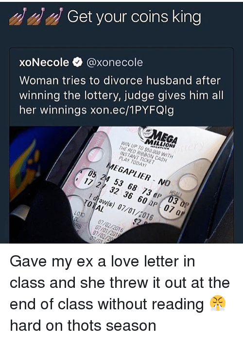 Womanism: Get your coins king  Woman tries to divorce husband after  winning the lottery, judge gives him all  her winnings xon.ec/1PYFQlg  xoNecole @xonecol  MEGA  MILLIONS  WIN UP TO $50,000 WITH  THE RED RIBBON CASH  INSTANT TICKET  PLAY TODAY  MEGAPLIER NO  05 24 53 68 73 dP 03 0P  17 27 32 36 60 aP 07 a  1 dtaw(s) 07/01/2016  TOTAL  LOTO 07/02/2016  RB 07/02/20  07/01/201 Gave my ex a love letter in class and she threw it out at the end of class without reading 😤 hard on thots season