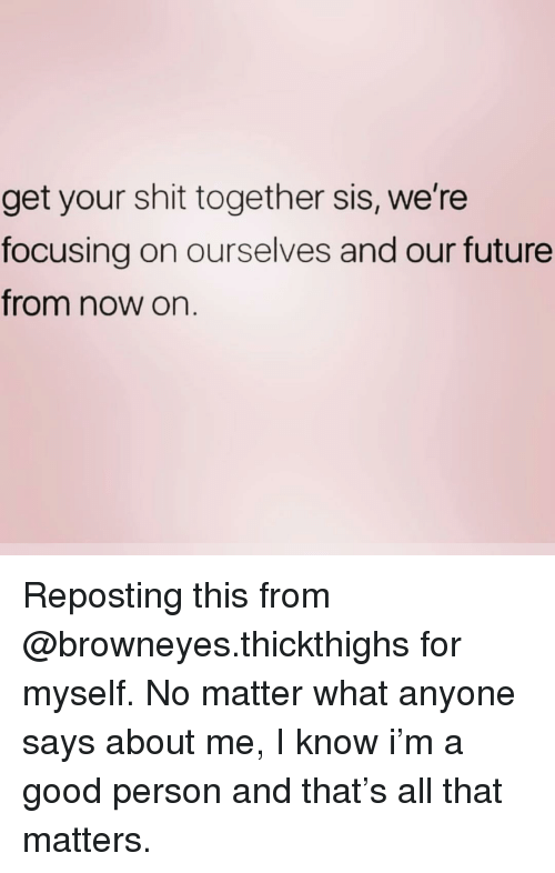 Future, Shit, and Good: get your shit together sis, we're  focusing on ourselves and our future  from now on. Reposting this from @browneyes.thickthighs for myself. No matter what anyone says about me, I know i'm a good person and that's all that matters.