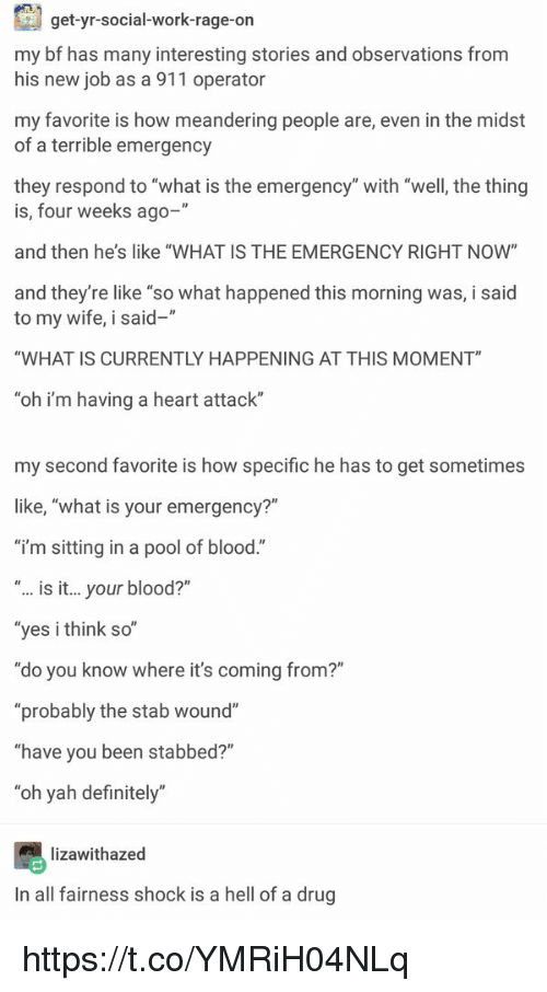 """Â'¨: get-yr-social-work-rage-on  my bf has many interesting stories and observations from  his new job as a 911 operator  my favorite is how meandering people are, even in the midst  of a terrible emergency  they respond to """"what is the emergency"""" with """"well, the thing  is, four weeks ago-  and then he's like """"WHAT IS THE EMERGENCY RIGHT NOW""""  and they're like """"so what happened this morning was, i said  to my wife, i said-""""  """"WHAT IS CURRENTLY HAPPENING AT THIS MOMENT""""  oh i'm having a heart attack  my second favorite is how specific he has to get sometimes  like, """"what is your emergency?""""  """"i'm sitting in a pool of blood.""""  is it... your blood?""""  yes i think so  """"do you know where it's coming from?""""  """"probably the stab wound""""  """"have you been stabbed?""""  """"oh yah definitely""""  lizawithazed  In all fairness shock is a hell of a drug https://t.co/YMRiH04NLq"""