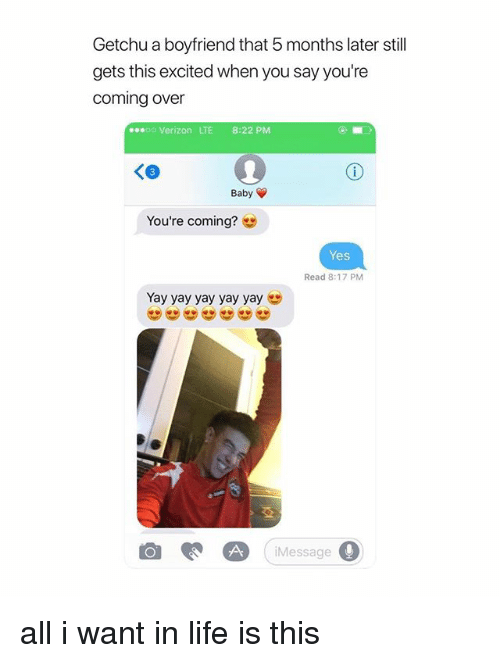 Life, Verizon, and Girl Memes: Getchu a boyfriend that 5 months later still  gets this excited when you say you're  coming over  eseoo Verizon LTE 8:22 PM  Baby  You're coming?  Yes  Read 8:17 PM  Yay yay yay yay yay  Message all i want in life is this
