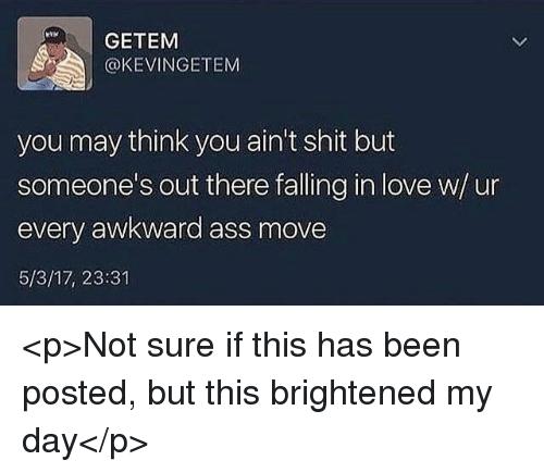 Brightened: GETEM  @KEVINGETEM  you may think you ain't shit but  someone's out there falling in love w/u  every awkward ass move  5/3/17, 23:31 <p>Not sure if this has been posted, but this brightened my day</p>
