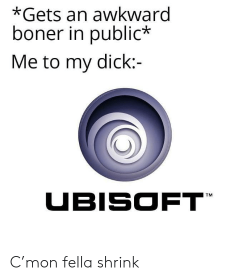 Boner, Ubisoft, and Awkward: *Gets an awkward  boner in public*  Me to my dick:-  UBISOFT C'mon fella shrink