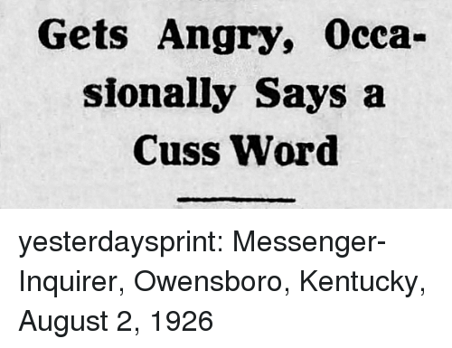 Messenger: Gets Angry, Occa-  sionally Says a  Cuss Word yesterdaysprint:  Messenger-Inquirer,  Owensboro, Kentucky, August 2, 1926