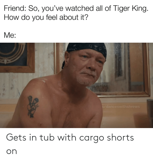 tub: Gets in tub with cargo shorts on
