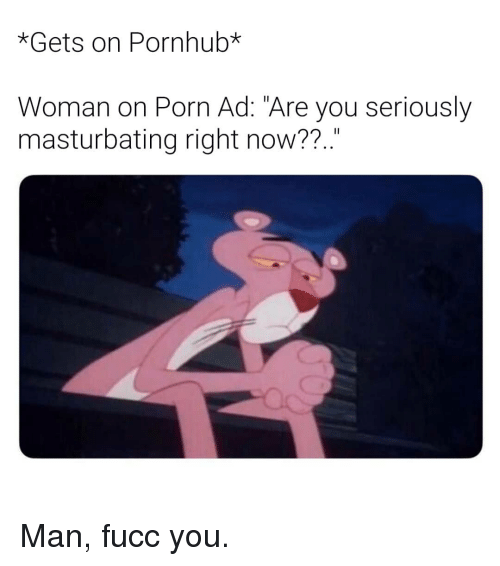 "Pornhub, Porn, and Dank Memes: *Gets on Pornhub*  Woman on Porn Ad: ""Are you seriously  masturbating right now??.."" Man, fucc you."