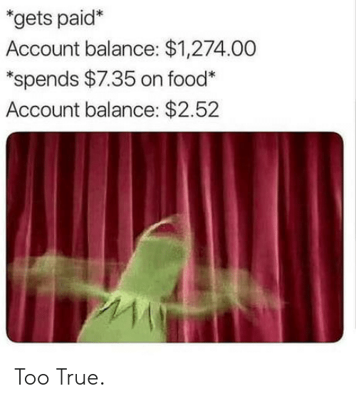 Food, True, and Account: *gets paid*  Account balance: $1,274.00  *spends $7.35 on food*  Account balance: $2.52 Too True.
