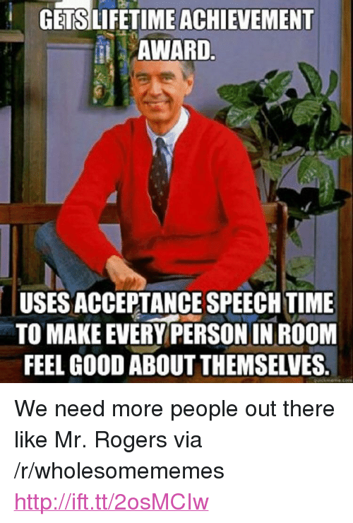 """acceptance speech: GETSLIFETIME ACHIEVEMENT  AWARD  USES ACCEPTANCE SPEECH TIME  TO MAKE EVERY PERSON IN ROOM  FEEL GOOD ABOUT THEMSELVES. <p>We need more people out there like Mr. Rogers via /r/wholesomememes <a href=""""http://ift.tt/2osMCIw"""">http://ift.tt/2osMCIw</a></p>"""